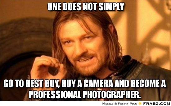 635909426790856871-1024569510_frabz-one-does-not-simply-go-to-best-buy-buy-a-camera-and-become-a-pro-ab9c9d